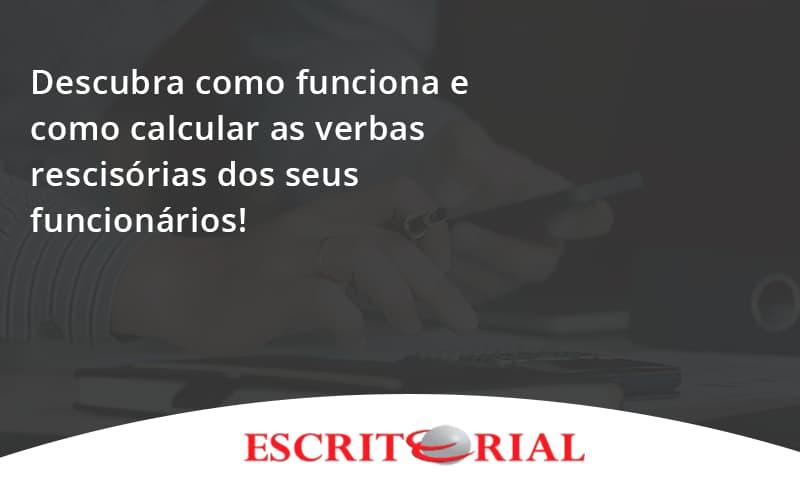 Descubra Como Funciona E Como Calcular As Verbas Recisorias Dos Seus Funcionarios Escritorial - Contabilidade em Uberlândia | Escritorial Contabilidade